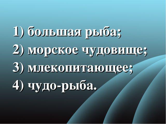 1) большая рыба; 2)морское чудовище; 3) млекопитающее; 4) чудо-рыба.