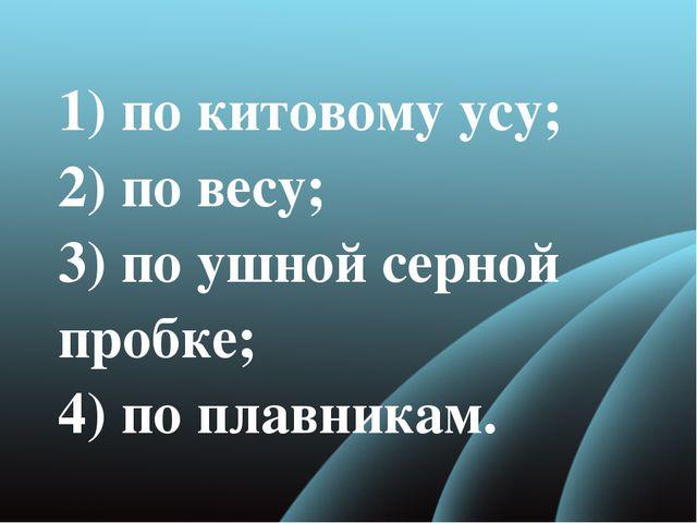 1) по китовому усу; 2) по весу; 3)по ушной серной пробке; 4) по плавникам.
