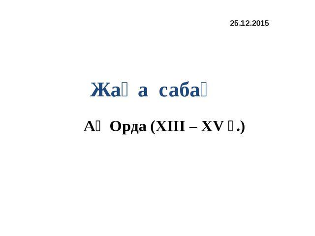 Ақ Орда (XIII – XV ғ.) 25.12.2015 Жаңа сабақ