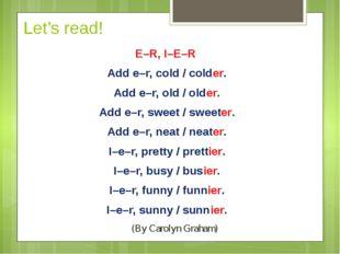 Let's read! E–R, I–E–R Add e–r, cold / colder. Add e–r, old / older. Add e–r,