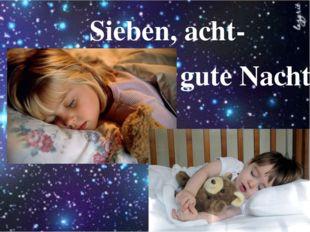 Sieben, acht- gute Nacht