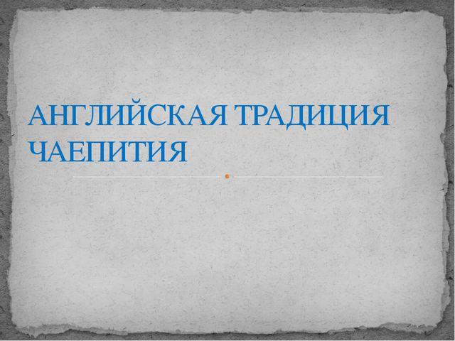 АНГЛИЙСКАЯ ТРАДИЦИЯ ЧАЕПИТИЯ