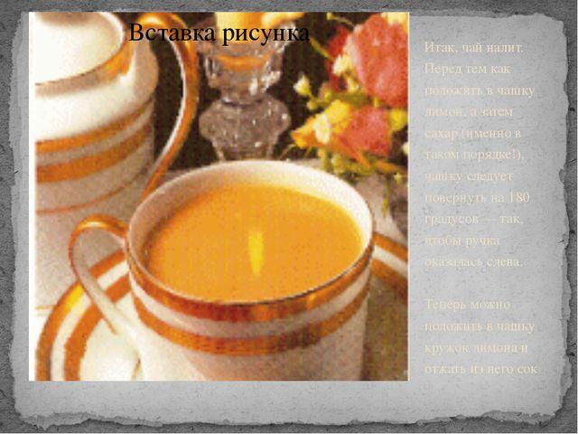 Итак, чай налит. Перед тем как положить в чашку лимон, а затем сахар (именно...