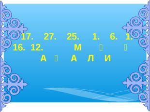 17. 27. 25. 1. 6. 1. 16. 12. М Ұ Қ А Ғ А Л И