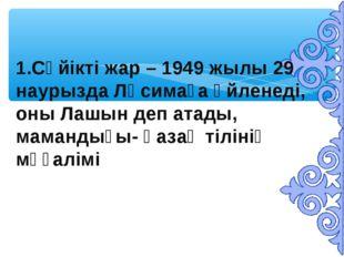 1.Сүйікті жар – 1949 жылы 29 наурызда Ләсимаға үйленеді, оны Лашын деп атады