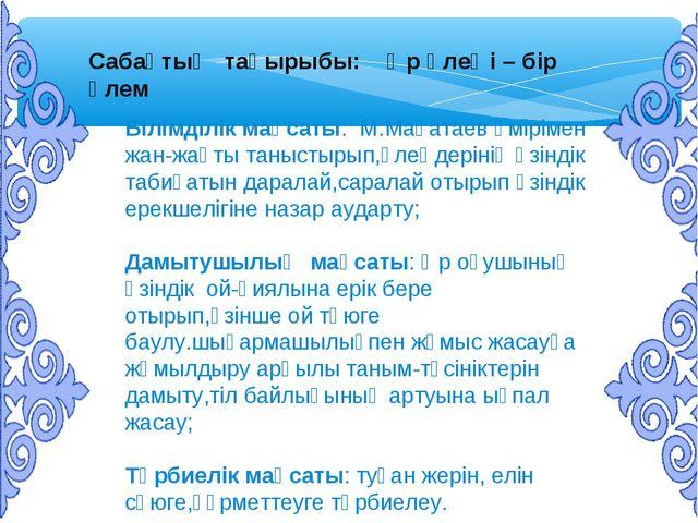 Сабақтың тақырыбы: Әр өлеңі – бір әлем Білімділік мақсаты: М.Мақатаев өміріме...