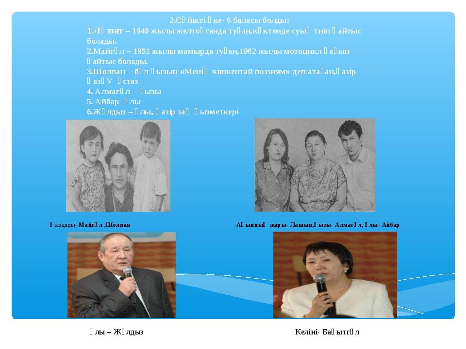 2.Сүйікті әке- 6 баласы болды: 1.Ләззат – 1949 жылы желтоқсанда туған,көктем...