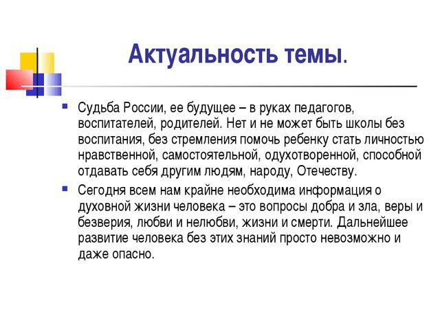Актуальность темы. Судьба России, ее будущее – в руках педагогов, воспитателе...