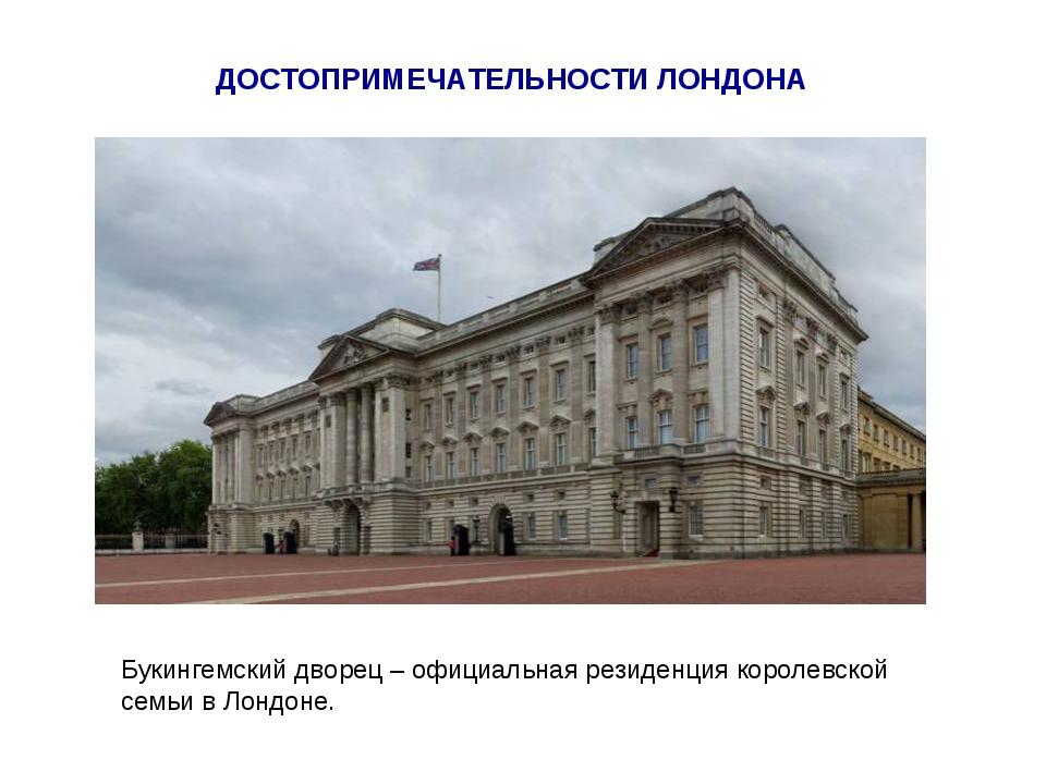 ДОСТОПРИМЕЧАТЕЛЬНОСТИ ЛОНДОНА Букингемский дворец – официальная резиденция ко...