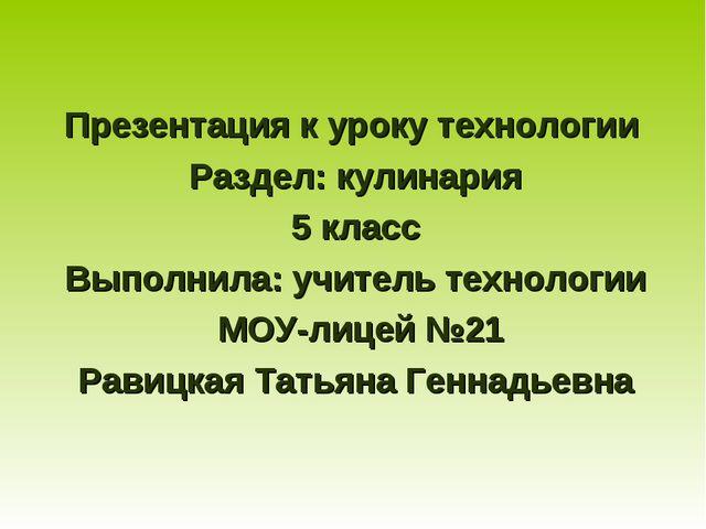 Презентация к уроку технологии Раздел: кулинария 5 класс Выполнила: учитель т...