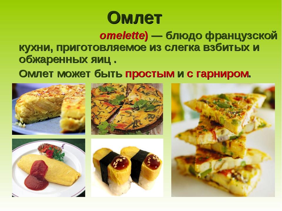 Омлет Омле́т (от фр.omelette)— блюдо французской кухни, приготовляемое из с...