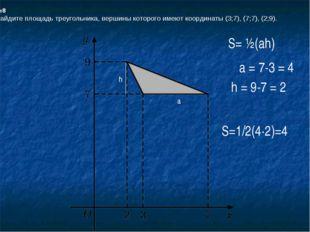 №8 Найдите площадь треугольника, вершины которого имеют координаты (3;7), (7;