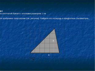 №1 На клетчатой бумаге с клетками размером 1 см 1см изображен треугольник (с