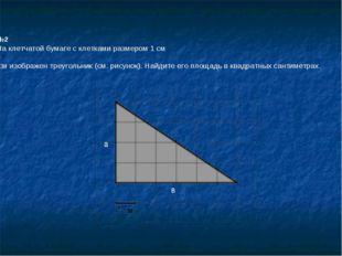 №2 На клетчатой бумаге с клетками размером 1 см 1см изображен треугольник (с