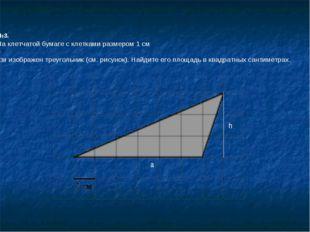 №3. На клетчатой бумаге с клетками размером 1 см 1см изображен треугольник (