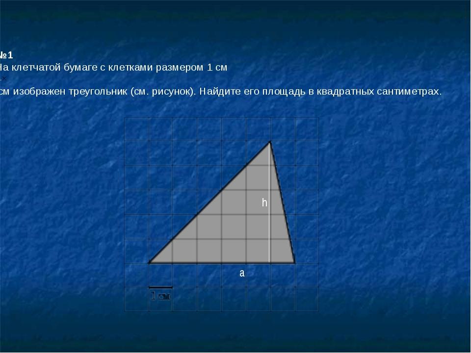 №1 На клетчатой бумаге с клетками размером 1 см 1см изображен треугольник (с...