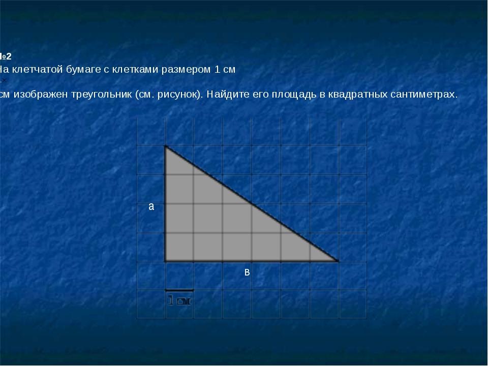 №2 На клетчатой бумаге с клетками размером 1 см 1см изображен треугольник (с...