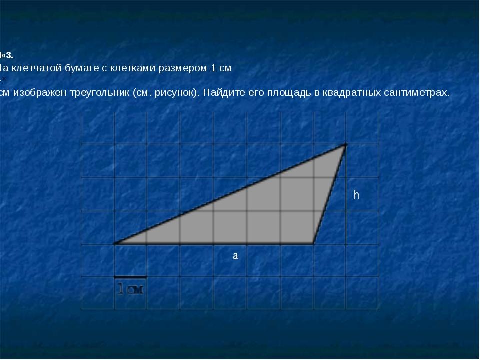 №3. На клетчатой бумаге с клетками размером 1 см 1см изображен треугольник (...