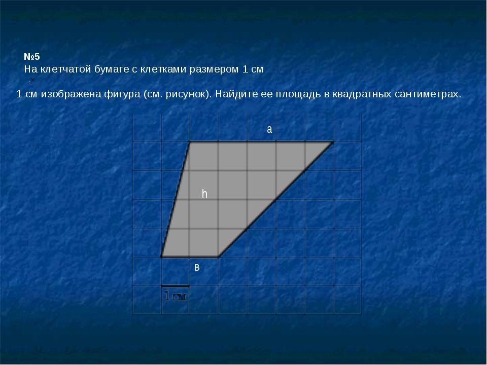 №5 На клетчатой бумаге с клетками размером 1 см 1см изображена фигура (см. р...