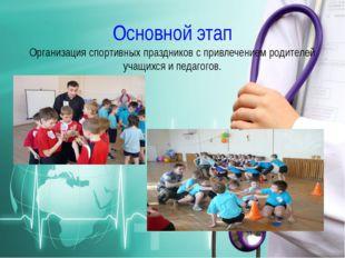 Основной этап Организация спортивных праздников с привлечением родителей учащ