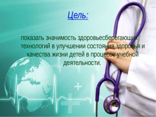 Цель: показать значимость здоровьесберегающих технологий в улучшении состояни