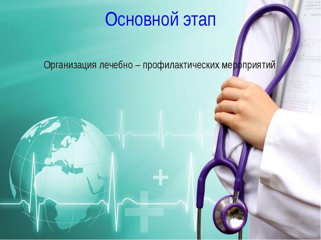 Основной этап Организация лечебно – профилактических мероприятий