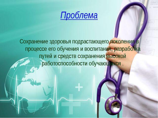 Проблема Сохранение здоровья подрастающего поколения в процессе его обучения...