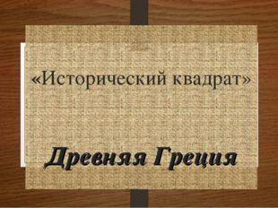 «Исторический квадрат» Древняя Греция