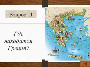 Вопрос 11 Где находится Греция?