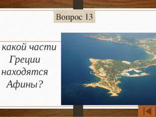 Вопрос 13 В какой части Греции находятся Афины?