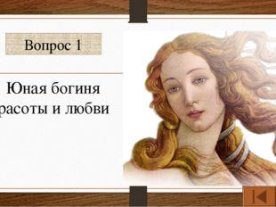 Вопрос 1 Юная богиня красоты и любви