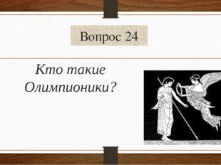 Вопрос 24 Кто такие Олимпионики?