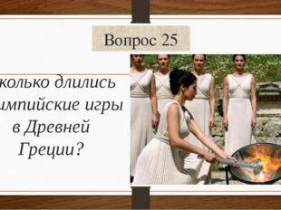Вопрос 25 Сколько длились олимпийские игры в Древней Греции?