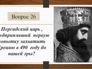 Вопрос 26 Персидский царь , предпринявший первую попытку захватить Грецию в 4