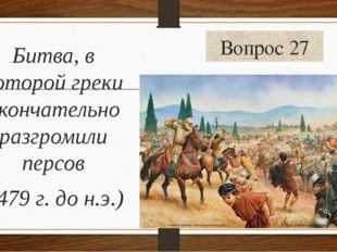 Вопрос 27 Битва, в которой греки окончательно разгромили персов (479 г. до н.