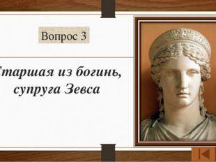 Вопрос 3 Старшая из богинь, супруга Зевса