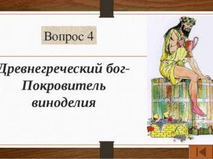 Вопрос 4 Древнегреческий бог-Покровитель виноделия