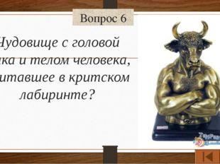 Вопрос 6 Чудовище с головой быка и телом человека, обитавшее в критском лабир