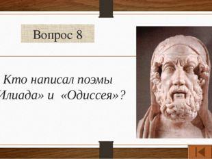Вопрос 8 Кто написал поэмы «Илиада» и «Одиссея»?
