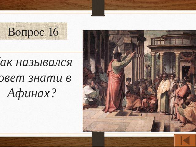 Вопрос 16 Как назывался совет знати в Афинах?