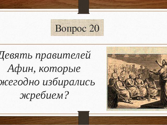 Вопрос 20 Девять правителей Афин, которые ежегодно избирались жребием?
