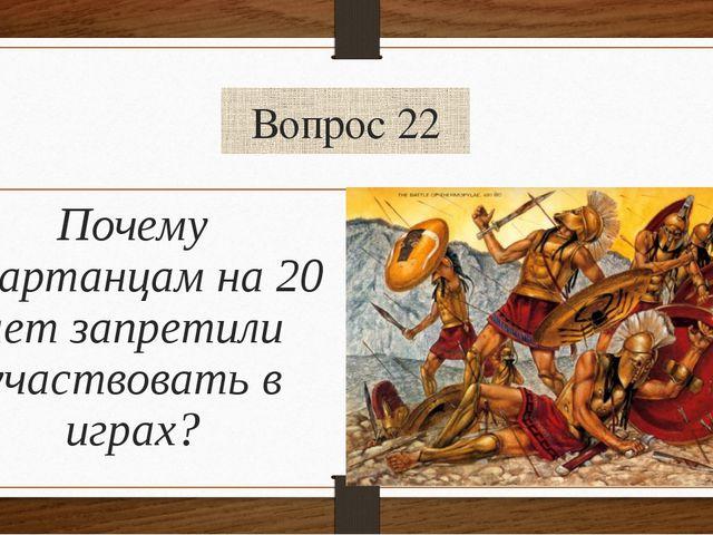 Вопрос 22 Почему Спартанцам на 20 лет запретили участвовать в играх?
