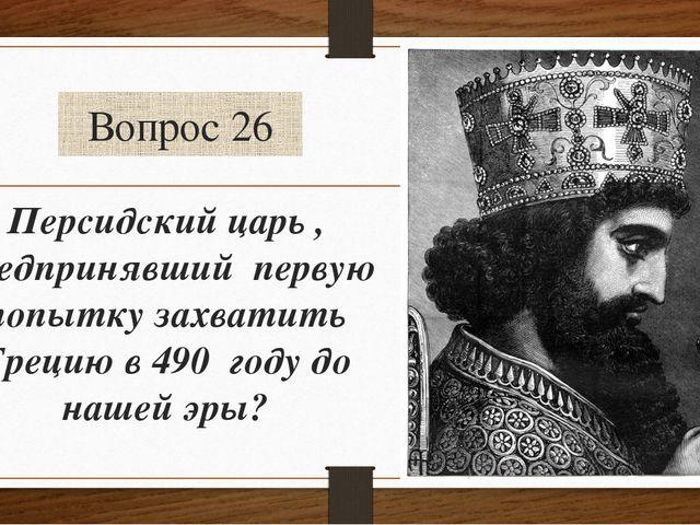 Вопрос 26 Персидский царь , предпринявший первую попытку захватить Грецию в 4...