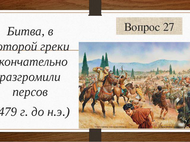 Вопрос 27 Битва, в которой греки окончательно разгромили персов (479 г. до н....