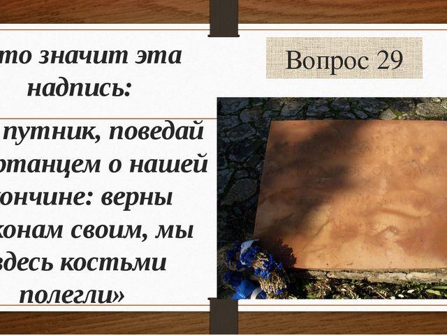 Вопрос 29 Что значит эта надпись: «О путник, поведай спартанцем о нашей кончи...