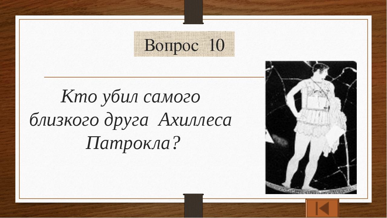 Вопрос 10 Кто убил самого близкого друга Ахиллеса Патрокла?