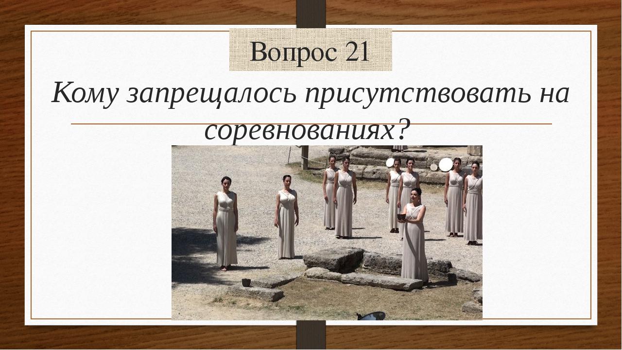 Вопрос 21 Кому запрещалось присутствовать на соревнованиях?