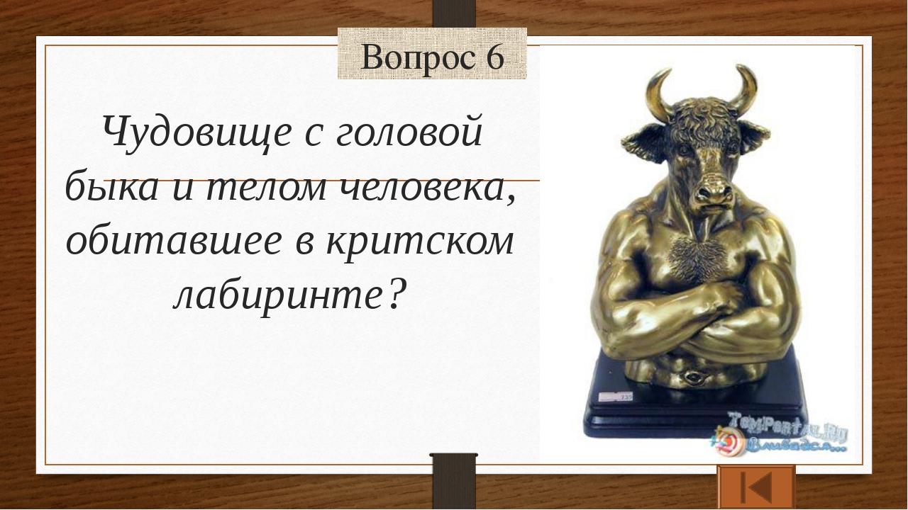 Вопрос 6 Чудовище с головой быка и телом человека, обитавшее в критском лабир...