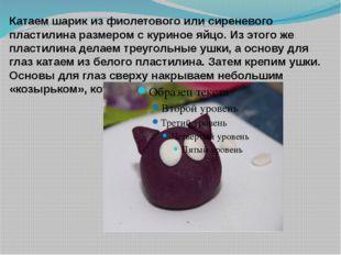 Катаем шарик из фиолетового или сиреневого пластилина размером с куриное яйцо