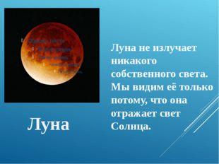 Луна Луна не излучает никакого собственного света. Мы видим её только потому,
